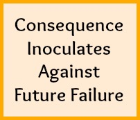 Consequence inoculates against future failure.