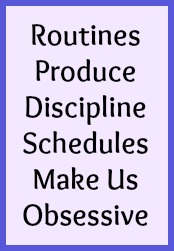 Routines produce discpline. Schedules make us obsessive.