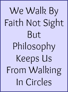 We walk by faith not sight but philosophy keeps us from walking in circles.