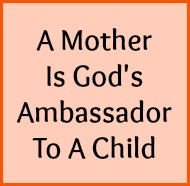 A mother is God's ambassador to a child.