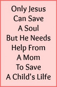 Only Jesus can save a sould but He needs help from a Mom to save a child's life.
