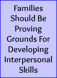 Families should be proving grounds for developing interpersonal skills.