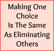 Making one choice is the same as eliminating others.