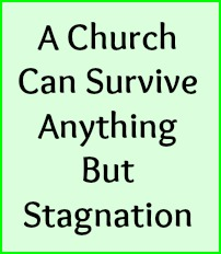 A church can survive anything but stagnation.