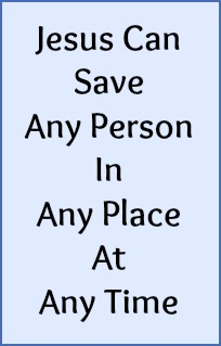 Jesus can save any person in any place at any time.
