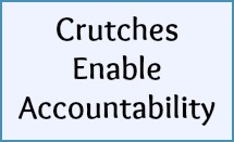 Crutches enable accountability.