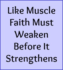 Like muscle, faith must weaken before it strengthens.